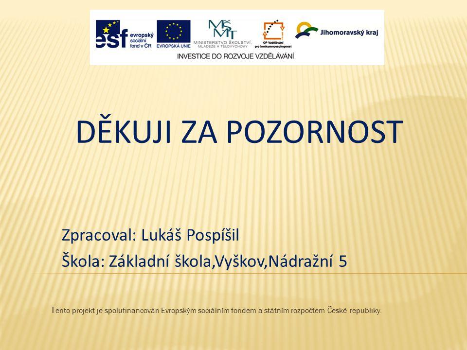 T ento projekt je spolufinancován Evropským sociálním fondem a státním rozpočtem České republiky. DĚKUJI ZA POZORNOST Zpracoval: Lukáš Pospíšil Škola: