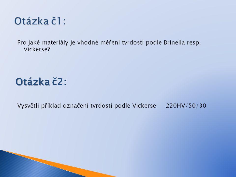 Pro jaké materiály je vhodné měření tvrdosti podle Brinella resp. Vickerse? Otázka Otázka č2: Vysvětli příklad označení tvrdosti podle Vickerse: 220HV
