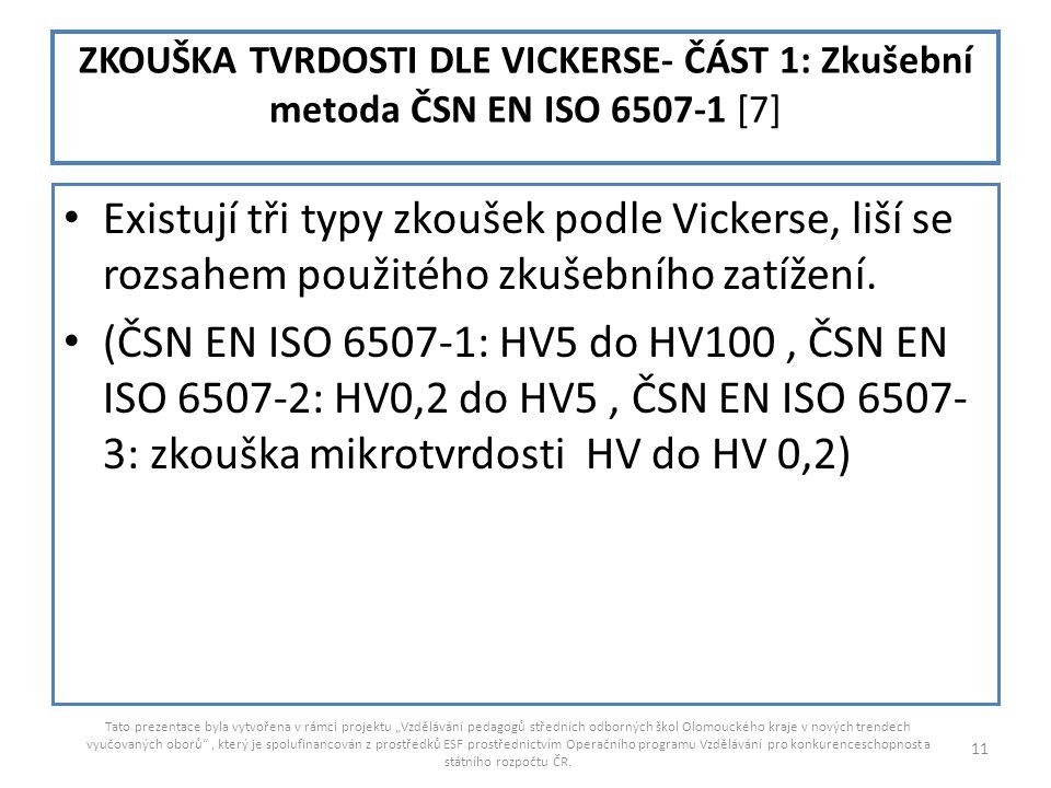 ZKOUŠKA TVRDOSTI DLE VICKERSE- ČÁST 1: Zkušební metoda ČSN EN ISO 6507-1 [7] Existují tři typy zkoušek podle Vickerse, liší se rozsahem použitého zkuš