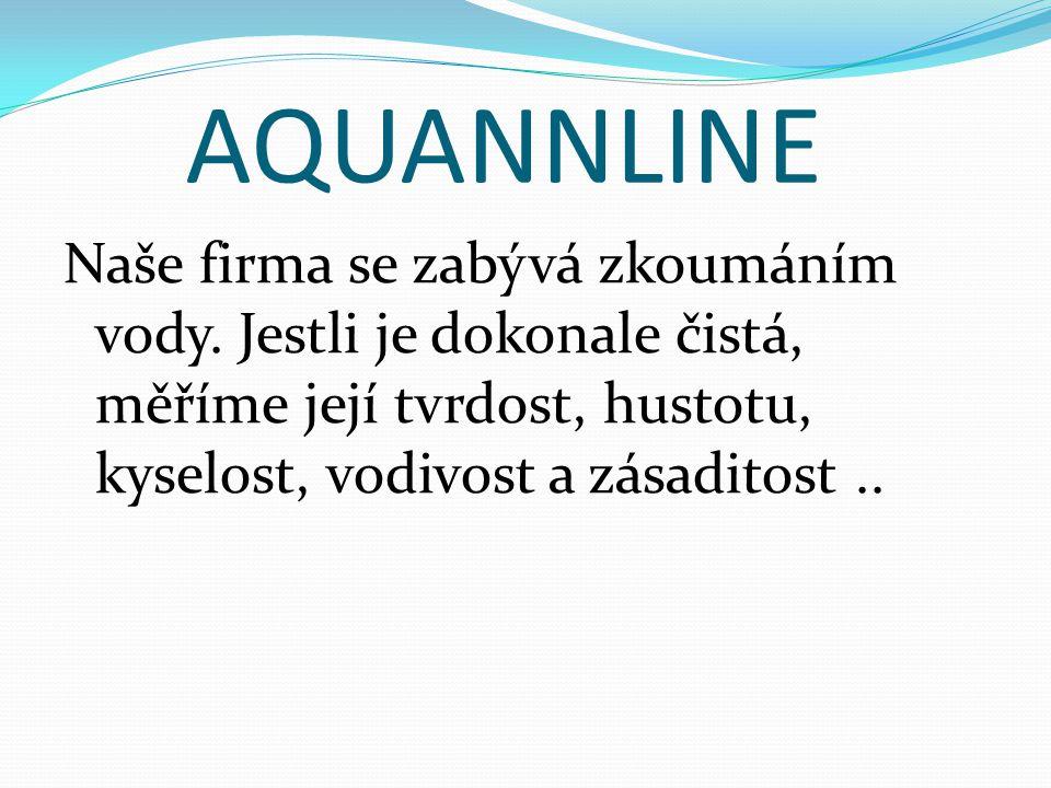 AQUANNLINE Naše firma se zabývá zkoumáním vody. Jestli je dokonale čistá, měříme její tvrdost, hustotu, kyselost, vodivost a zásaditost..