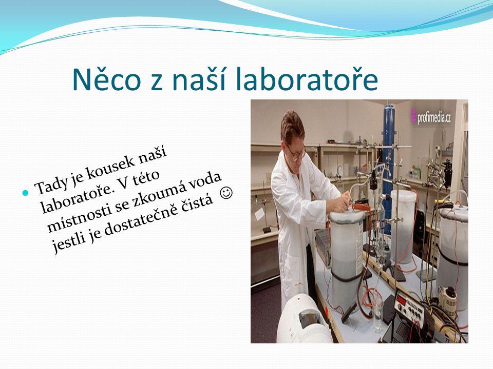 Něco z naší laboratoře Tady je kousek naší laboratoře. V této místnosti se zkoumá voda jestli je dostatečně čistá