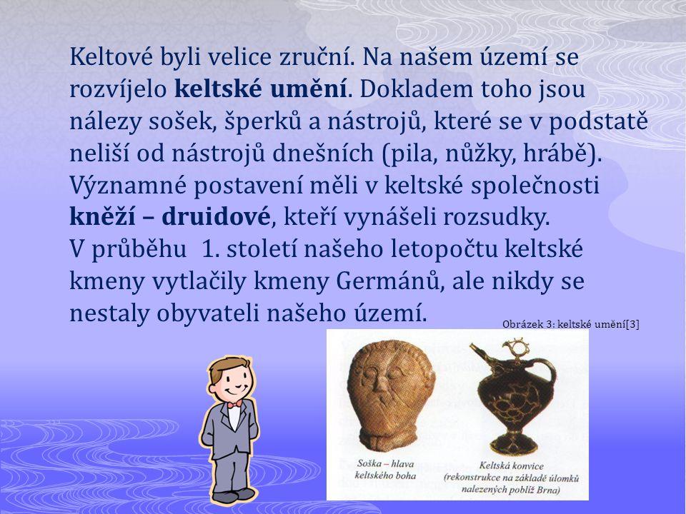 Keltové byli velice zruční. Na našem území se rozvíjelo keltské umění. Dokladem toho jsou nálezy sošek, šperků a nástrojů, které se v podstatě neliší