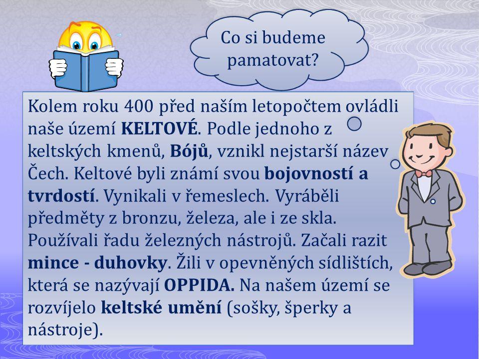 Kolem roku 400 před naším letopočtem ovládli naše území KELTOVÉ. Podle jednoho z keltských kmenů, Bójů, vznikl nejstarší název Čech. Keltové byli znám