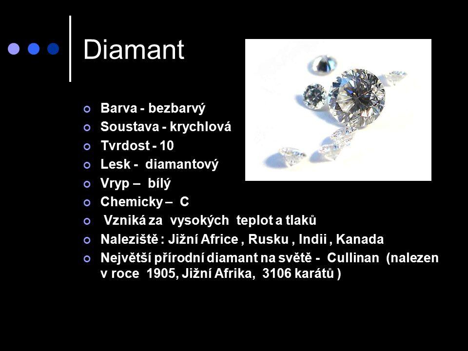Diamant Barva - bezbarvý Soustava - krychlová Tvrdost - 10 Lesk - diamantový Vryp – bílý Chemicky – C Vzniká za vysokých teplot a tlaků Naleziště : Jižní Africe, Rusku, Indii, Kanada Největší přírodní diamant na světě - Cullinan (nalezen v roce 1905, Jižní Afrika, 3106 karátů )