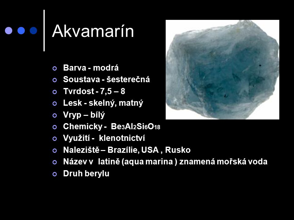 Akvamarín Barva - modrá Soustava - šesterečná Tvrdost - 7,5 – 8 Lesk - skelný, matný Vryp – bílý Chemicky - Be 3 Al 2 Si 6 O 18 Využití - klenotnictví Naleziště – Brazílie, USA, Rusko Název v latině (aqua marina ) znamená mořská voda Druh berylu