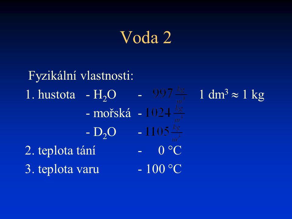 Voda 2 Fyzikální vlastnosti: 1. hustota- H 2 O- 1 dm 3  1 kg - mořská- - D 2 O- 2. teplota tání- 0 °C 3. teplota varu- 100 °C