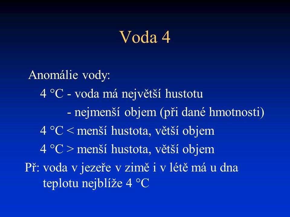 Voda 4 Anomálie vody: 4 °C- voda má největší hustotu - nejmenší objem (při dané hmotnosti) 4 °C < menší hustota, větší objem 4 °C > menší hustota, vět