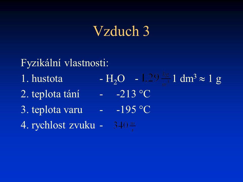 Vzduch 3 Fyzikální vlastnosti: 1. hustota- H 2 O- 1 dm 3  1 g 2. teplota tání- -213 °C 3. teplota varu- -195 °C 4. rychlost zvuku-