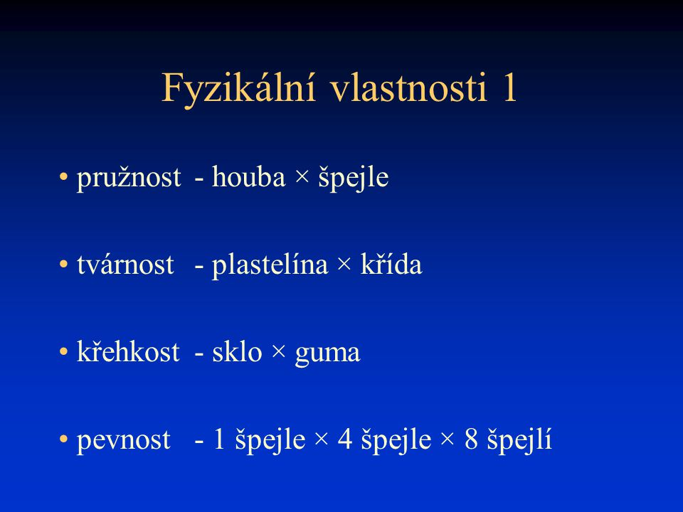 Fyzikální vlastnosti 1 pružnost- houba × špejle tvárnost- plastelína × křída křehkost- sklo × guma pevnost- 1 špejle × 4 špejle × 8 špejlí