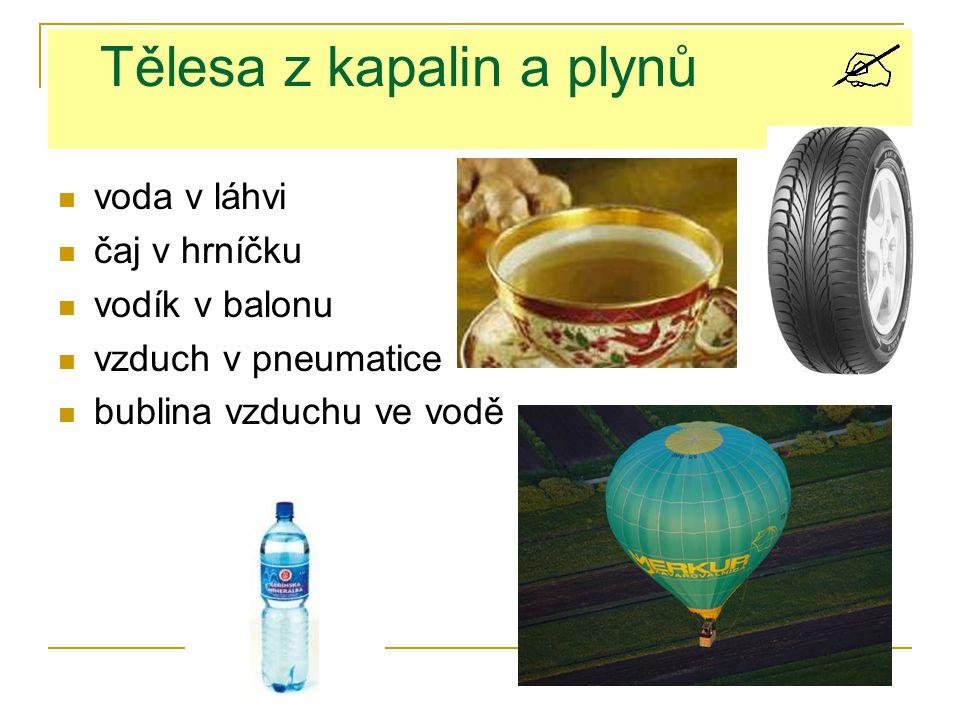 Tělesa z kapalin a plynů voda v láhvi čaj v hrníčku vodík v balonu vzduch v pneumatice bublina vzduchu ve vodě