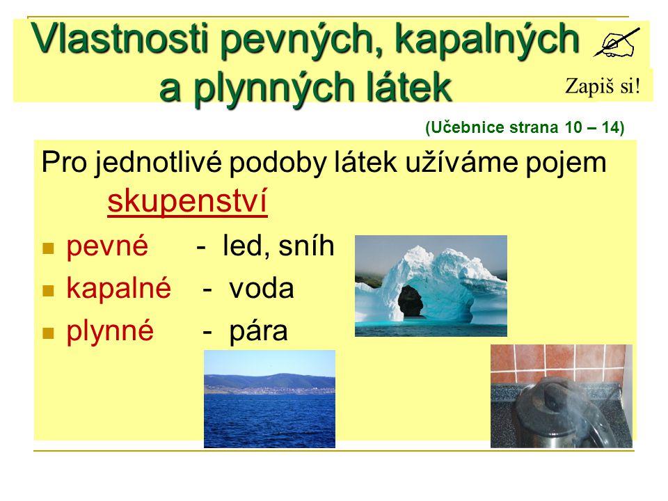 Pro jednotlivé podoby látek užíváme pojem skupenství pevné - led, sníh kapalné - voda plynné - pára Vlastnosti pevných, kapalných a plynných látek (Uč