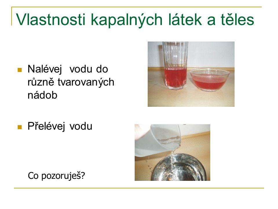 Vlastnosti kapalných látek a těles Nalévej vodu do různě tvarovaných nádob Přelévej vodu Co pozoruješ?
