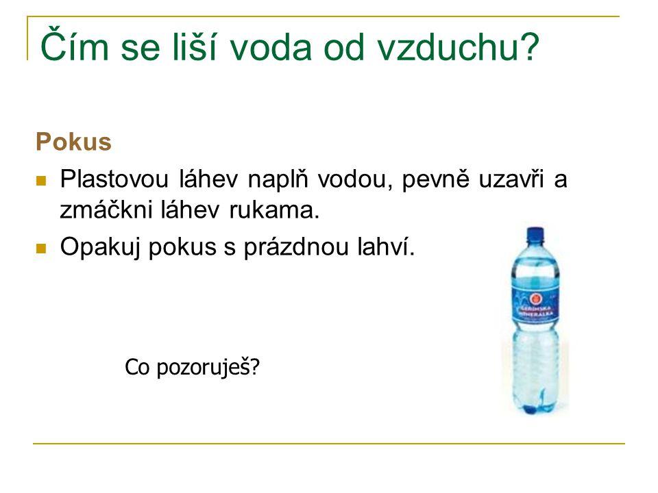 Čím se liší voda od vzduchu? Pokus Plastovou láhev naplň vodou, pevně uzavři a zmáčkni láhev rukama. Opakuj pokus s prázdnou lahví. Co pozoruješ?