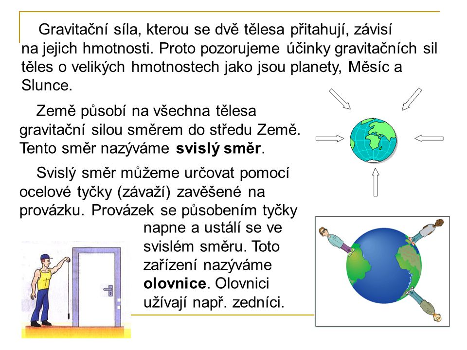 Gravitační síla, kterou se dvě tělesa přitahují, závisí na jejich hmotnosti. Proto pozorujeme účinky gravitačních sil těles o velikých hmotnostech jak