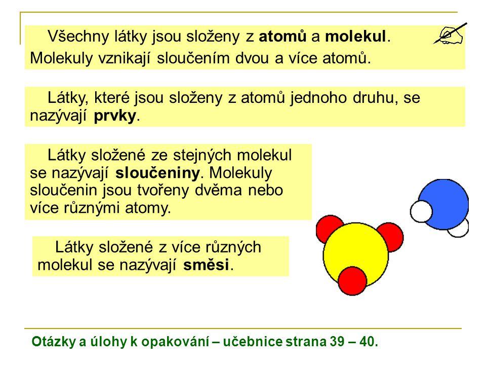 Otázky a úlohy k opakování – učebnice strana 39 – 40. Všechny látky jsou složeny z atomů a molekul. Molekuly vznikají sloučením dvou a více atomů. Lát