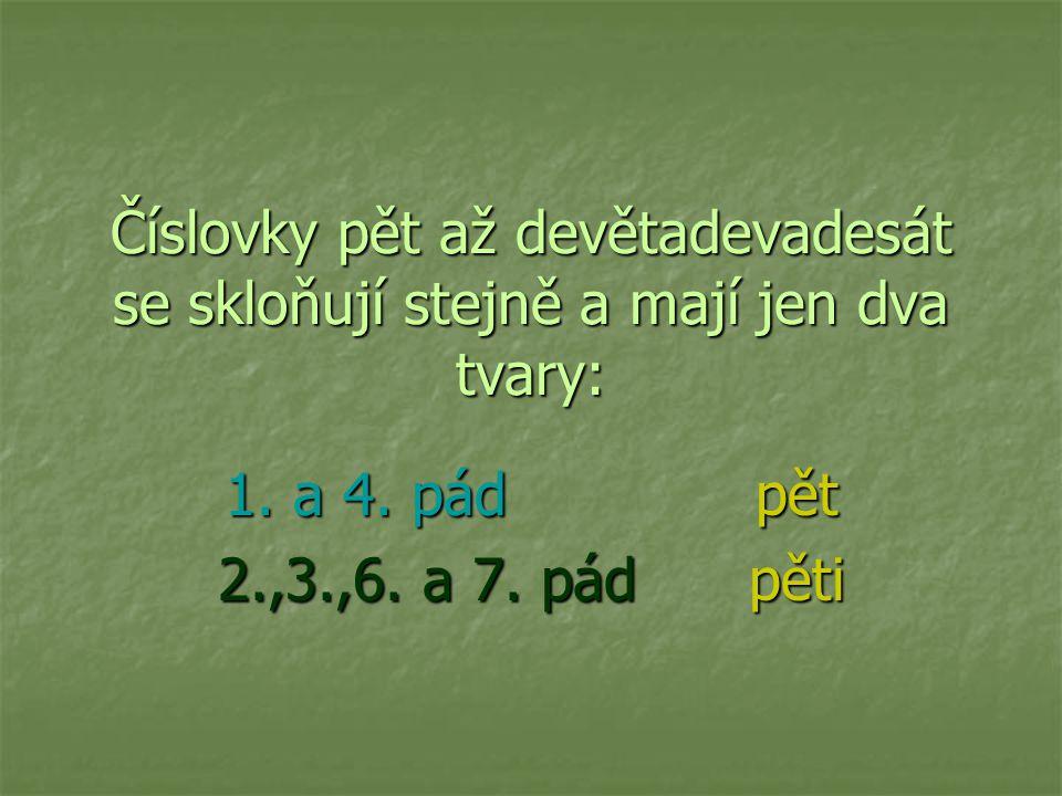 Číslovky pět až devětadevadesát se skloňují stejně a mají jen dva tvary: 1. a 4. pádpět 2.,3.,6. a 7. pádpěti