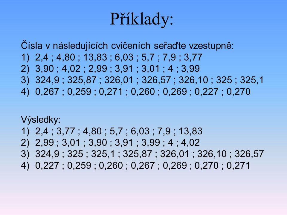 Příklady: Čísla v následujících cvičeních seřaďte vzestupně: 1)2,4 ; 4,80 ; 13,83 ; 6,03 ; 5,7 ; 7,9 ; 3,77 2)3,90 ; 4,02 ; 2,99 ; 3,91 ; 3,01 ; 4 ; 3