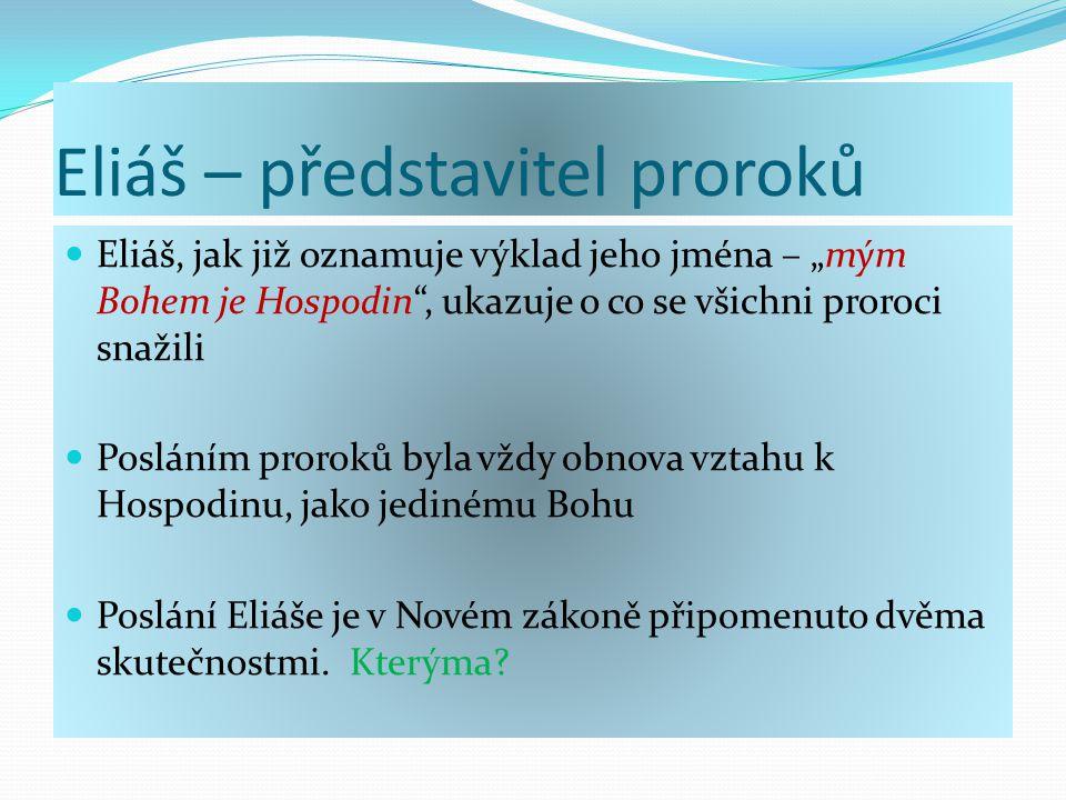 """Eliáš – představitel proroků Eliáš, jak již oznamuje výklad jeho jména – """"mým Bohem je Hospodin , ukazuje o co se všichni proroci snažili Posláním proroků byla vždy obnova vztahu k Hospodinu, jako jedinému Bohu Poslání Eliáše je v Novém zákoně připomenuto dvěma skutečnostmi."""