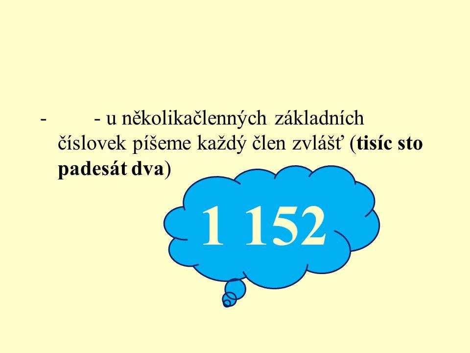 - - u několikačlenných základních číslovek píšeme každý člen zvlášť (tisíc sto padesát dva) 1 152