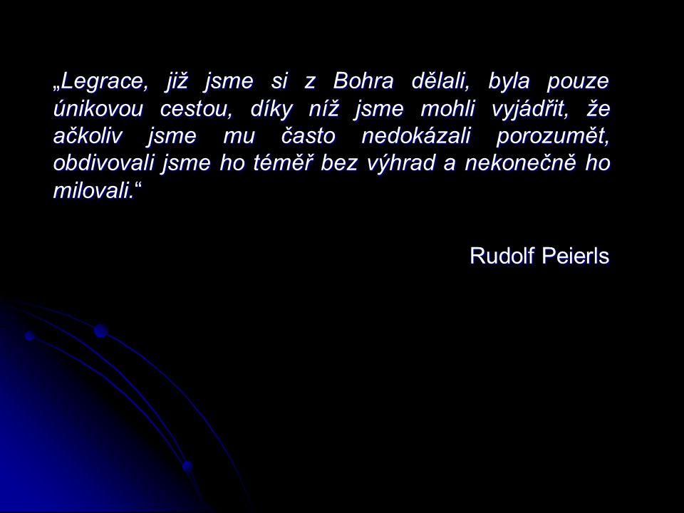 """""""Legrace, již jsme si z Bohra dělali, byla pouze únikovou cestou, díky níž jsme mohli vyjádřit, že ačkoliv jsme mu často nedokázali porozumět, obdivovali jsme ho téměř bez výhrad a nekonečně ho milovali. Rudolf Peierls"""