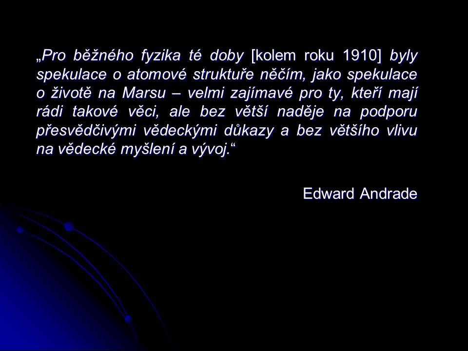 """""""Pro běžného fyzika té doby [kolem roku 1910] byly spekulace o atomové struktuře něčím, jako spekulace o životě na Marsu – velmi zajímavé pro ty, kteří mají rádi takové věci, ale bez větší naděje na podporu přesvědčivými vědeckými důkazy a bez většího vlivu na vědecké myšlení a vývoj. Edward Andrade"""
