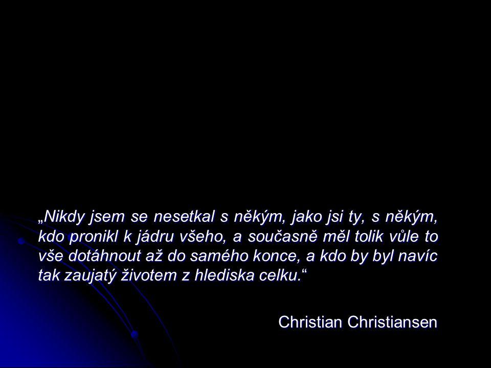 """""""Nikdy jsem se nesetkal s někým, jako jsi ty, s někým, kdo pronikl k jádru všeho, a současně měl tolik vůle to vše dotáhnout až do samého konce, a kdo by byl navíc tak zaujatý životem z hlediska celku. Christian Christiansen"""