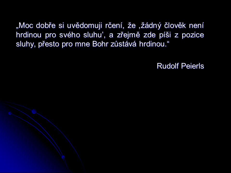 """""""Moc dobře si uvědomuji rčení, že,žádný člověk není hrdinou pro svého sluhu', a zřejmě zde píši z pozice sluhy, přesto pro mne Bohr zůstává hrdinou. Rudolf Peierls Rudolf Peierls"""