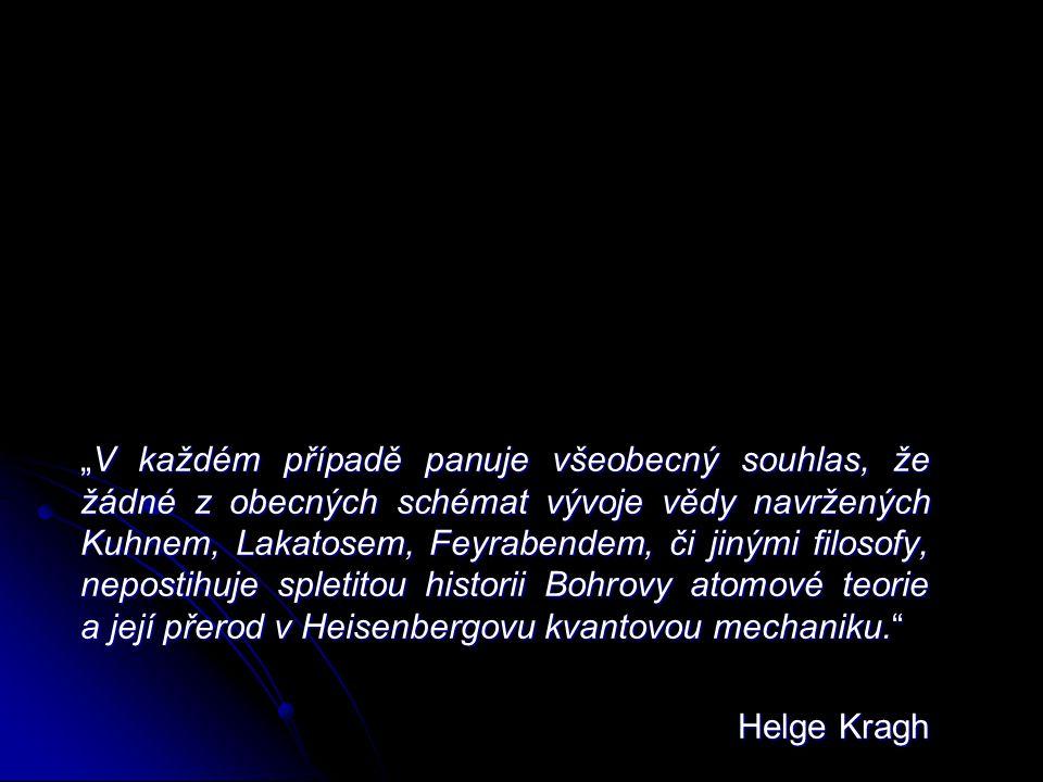 """""""V každém případě panuje všeobecný souhlas, že žádné z obecných schémat vývoje vědy navržených Kuhnem, Lakatosem, Feyrabendem, či jinými filosofy, nepostihuje spletitou historii Bohrovy atomové teorie a její přerod v Heisenbergovu kvantovou mechaniku. Helge Kragh"""