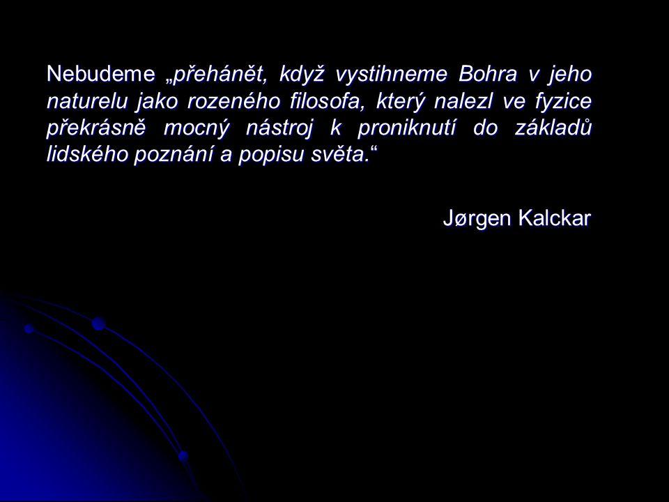 """Nebudeme """"přehánět, když vystihneme Bohra v jeho naturelu jako rozeného filosofa, který nalezl ve fyzice překrásně mocný nástroj k proniknutí do základů lidského poznání a popisu světa. Jørgen Kalckar"""