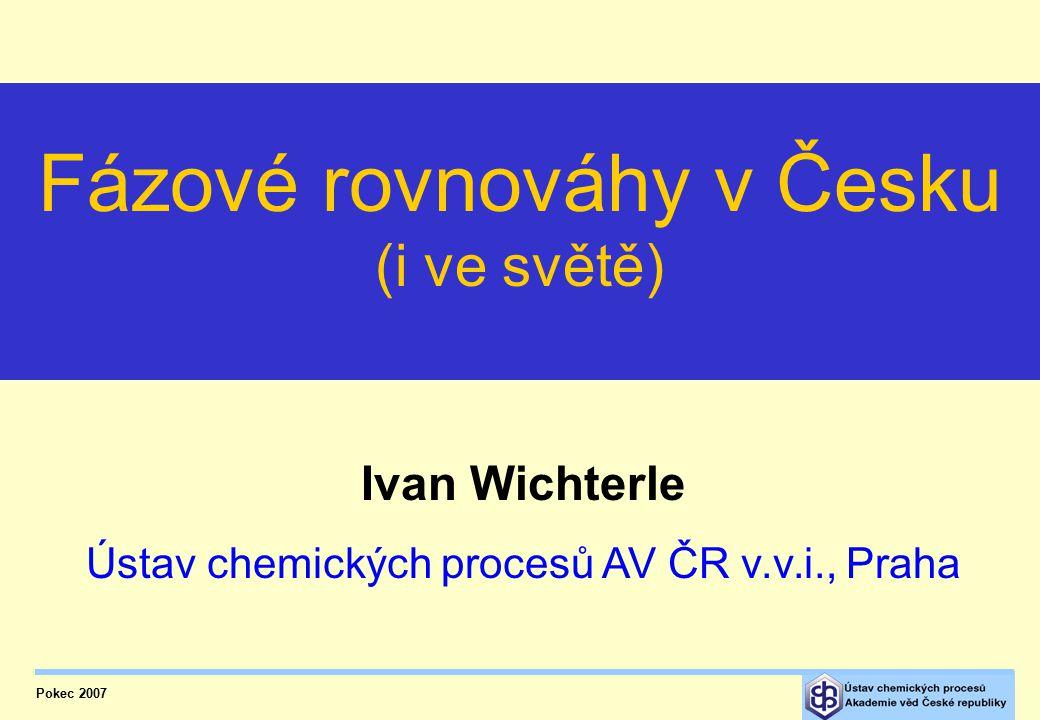 Pokec 2007 Ivan Wichterle Ústav chemických procesů AV ČR v.v.i., Praha Fázové rovnováhy v Česku (i ve světě)