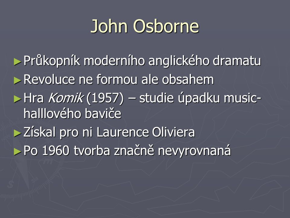 John Osborne ► Průkopník moderního anglického dramatu ► Revoluce ne formou ale obsahem ► Hra Komik (1957) – studie úpadku music- halllového baviče ► Získal pro ni Laurence Oliviera ► Po 1960 tvorba značně nevyrovnaná