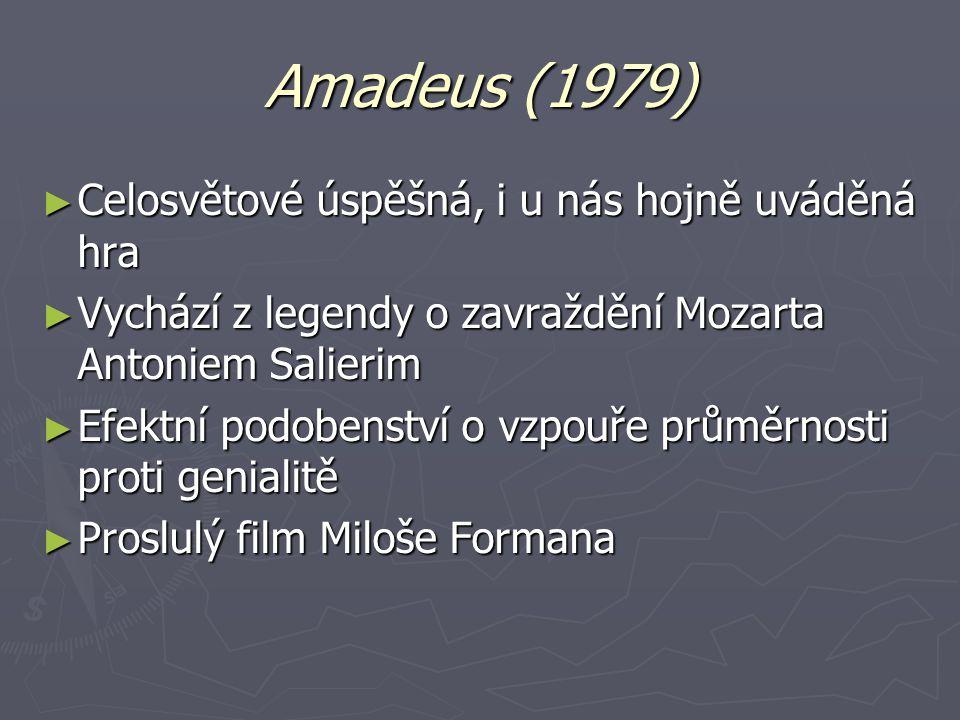 Amadeus (1979) ► Celosvětové úspěšná, i u nás hojně uváděná hra ► Vychází z legendy o zavraždění Mozarta Antoniem Salierim ► Efektní podobenství o vzpouře průměrnosti proti genialitě ► Proslulý film Miloše Formana