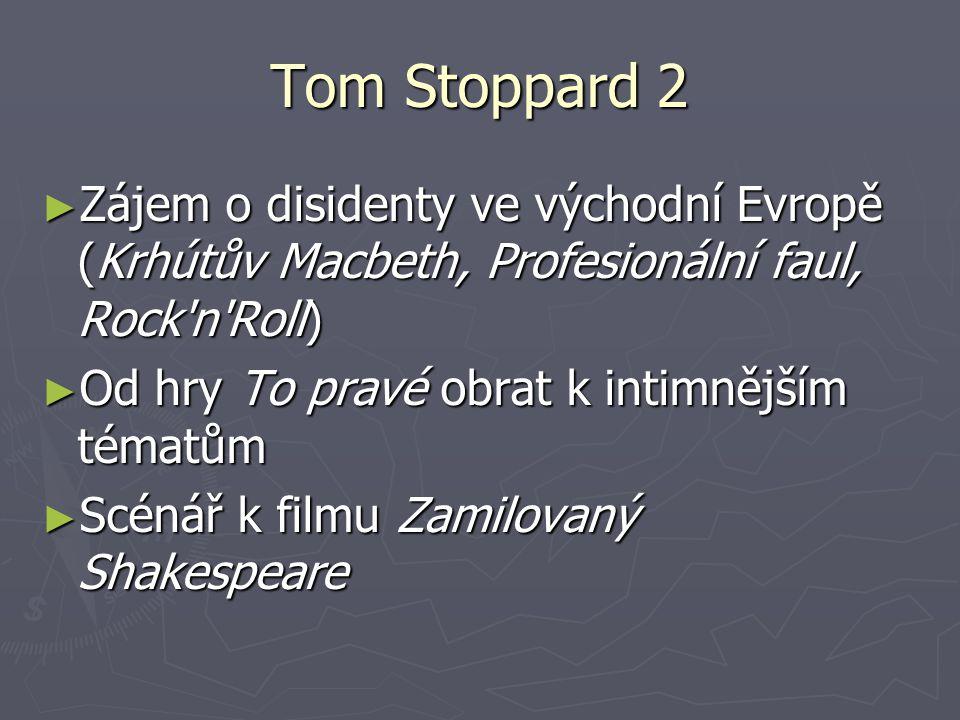 Tom Stoppard 2 ► Zájem o disidenty ve východní Evropě (Krhútův Macbeth, Profesionální faul, Rock n Roll) ► Od hry To pravé obrat k intimnějším tématům ► Scénář k filmu Zamilovaný Shakespeare