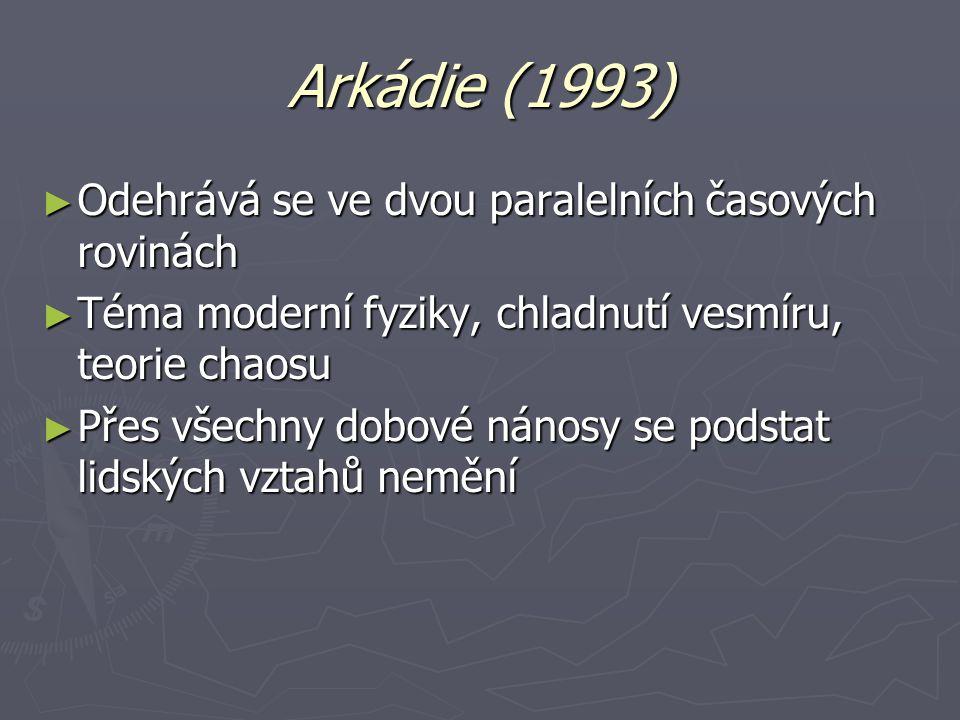 Arkádie (1993) ► Odehrává se ve dvou paralelních časových rovinách ► Téma moderní fyziky, chladnutí vesmíru, teorie chaosu ► Přes všechny dobové nánosy se podstat lidských vztahů nemění