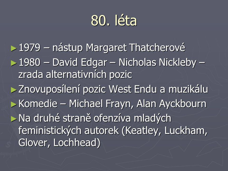 80. léta ► 1979 – nástup Margaret Thatcherové ► 1980 – David Edgar – Nicholas Nickleby – zrada alternativních pozic ► Znovuposílení pozic West Endu a