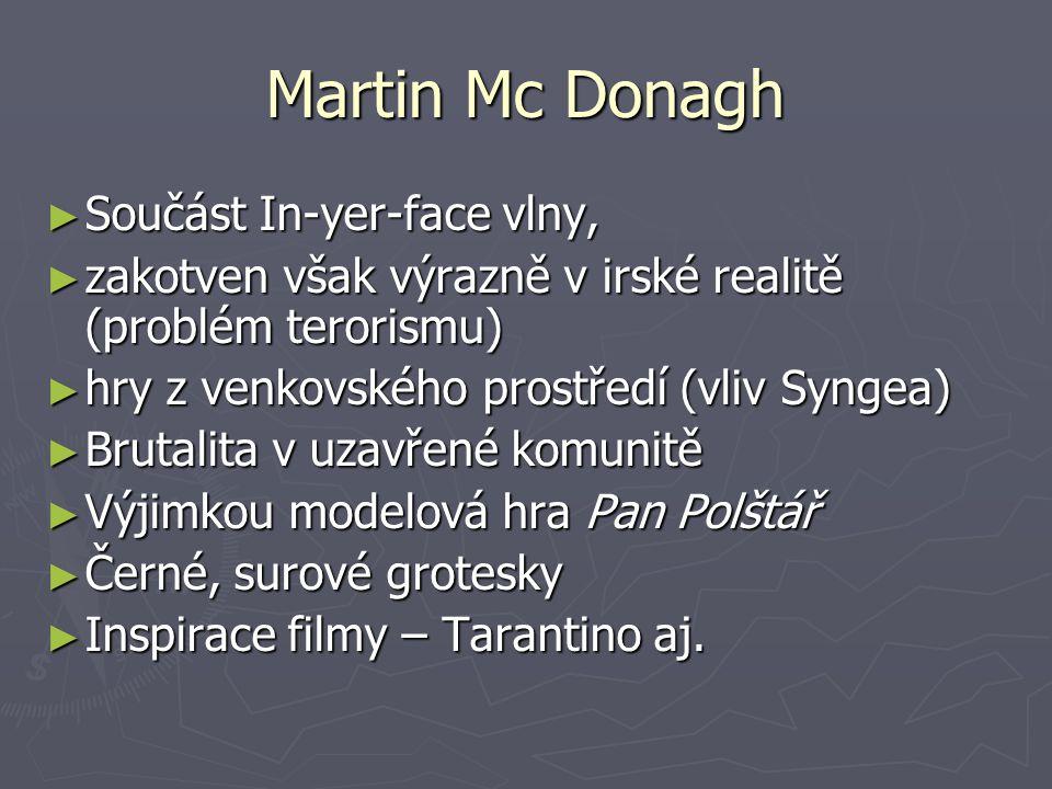 Martin Mc Donagh ► Součást In-yer-face vlny, ► zakotven však výrazně v irské realitě (problém terorismu) ► hry z venkovského prostředí (vliv Syngea) ► Brutalita v uzavřené komunitě ► Výjimkou modelová hra Pan Polštář ► Černé, surové grotesky ► Inspirace filmy – Tarantino aj.