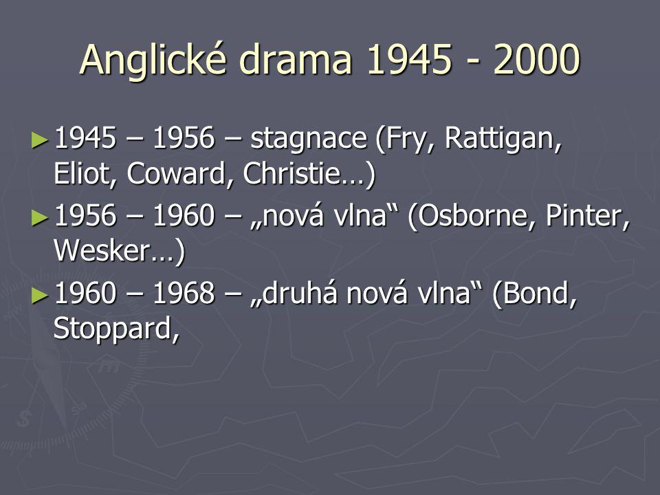 """Anglické drama 1945 - 2000 ► 1945 – 1956 – stagnace (Fry, Rattigan, Eliot, Coward, Christie…) ► 1956 – 1960 – """"nová vlna (Osborne, Pinter, Wesker…) ► 1960 – 1968 – """"druhá nová vlna (Bond, Stoppard,"""