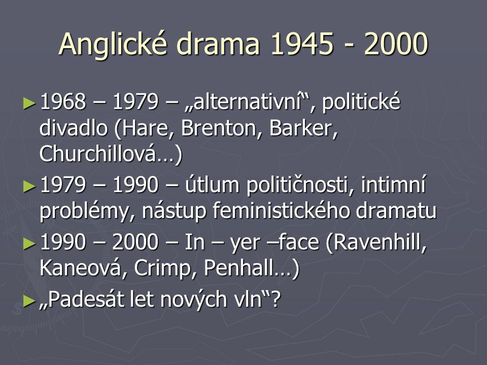 """Anglické drama 1945 - 2000 ► 1968 – 1979 – """"alternativní , politické divadlo (Hare, Brenton, Barker, Churchillová…) ► 1979 – 1990 – útlum političnosti, intimní problémy, nástup feministického dramatu ► 1990 – 2000 – In – yer –face (Ravenhill, Kaneová, Crimp, Penhall…) ► """"Padesát let nových vln ?"""