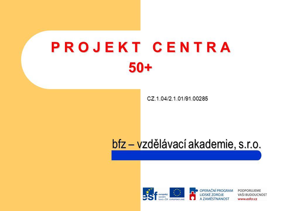 P R O J E K T C E N T R A 50+ CZ.1.04/2.1.01/91.00285 bfz – vzdělávací akademie, s.r.o.