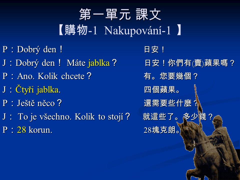 第一單元 課文 第一單元 課文 【購物 -1 Nakupování-1 】 P : Dobrý den ! 日安! J : Dobrý den ! Máte jablka ? 日安!你們有 ( 賣 ) 蘋果嗎? P : Ano.