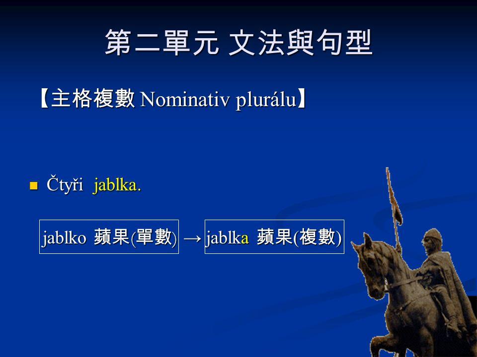 第二單元 文法與句型 【主格複數 Nominativ plurálu 】 Čtyři jablka. Čtyři jablka. jablko 蘋果 ( 單數 ) → jablka 蘋果 ( 複數 ) jablko 蘋果 ( 單數 ) → jablka 蘋果 ( 複數 )