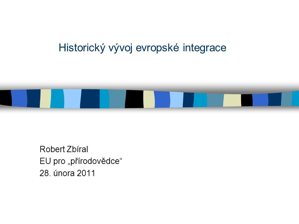 """Historický vývoj evropské integrace Robert Zbíral EU pro """"přírodovědce 28. února 2011"""
