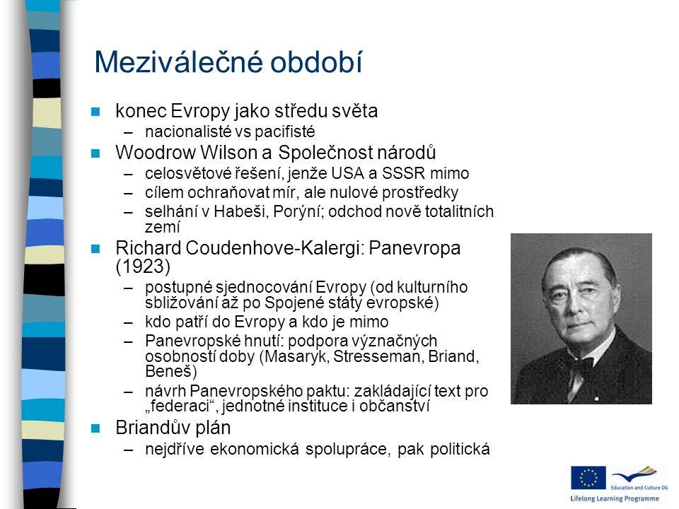 """Meziválečné období konec Evropy jako středu světa –nacionalisté vs pacifisté Woodrow Wilson a Společnost národů –celosvětové řešení, jenže USA a SSSR mimo –cílem ochraňovat mír, ale nulové prostředky –selhání v Habeši, Porýní; odchod nově totalitních zemí Richard Coudenhove-Kalergi: Panevropa (1923) –postupné sjednocování Evropy (od kulturního sbližování až po Spojené státy evropské) –kdo patří do Evropy a kdo je mimo –Panevropské hnutí: podpora význačných osobností doby (Masaryk, Stresseman, Briand, Beneš) –návrh Panevropského paktu: zakládající text pro """"federaci , jednotné instituce i občanství Briandův plán –nejdříve ekonomická spolupráce, pak politická"""