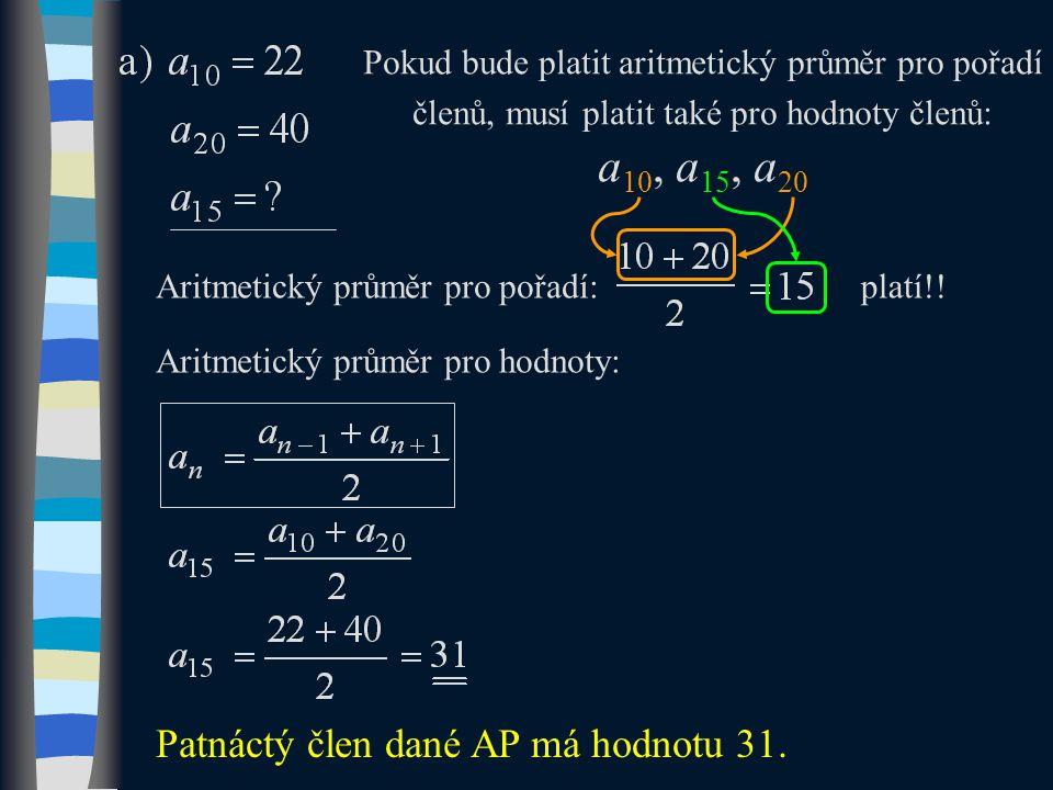 Pokud bude platit aritmetický průměr pro pořadí členů, musí platit také pro hodnoty členů: a 10, a 15, a 20 Aritmetický průměr pro pořadí: Patnáctý člen dané AP má hodnotu 31.
