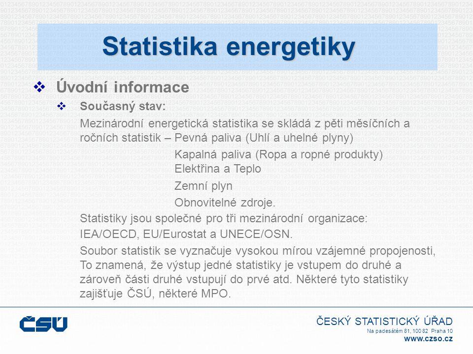 ČESKÝ STATISTICKÝ ÚŘAD Na padesátém 81, 100 82 Praha 10 www.czso.cz  Legislativa: Nařízení Evropského parlamentu a Rady o energetické statistice schválené 12.3.2008 - vstoupí v platnost 1.1.2009:  stanoví společný rámec pro vypracování, předávání, hodnocení a diseminaci srovnatelných energetických statistik v rámci EU  vztahuje se na statistické údaje o energetických produktech a jejich agregáty v rámci EU  statistická data o zdrojích uhlí, ropy a ropných produktů, zemního plynu a elektřiny předávají členské státy měsíčně  bilanční statistická data, tj.