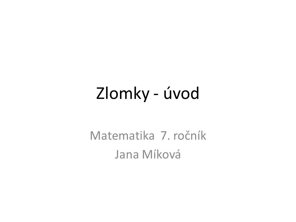 Zlomky - úvod Matematika 7. ročník Jana Míková