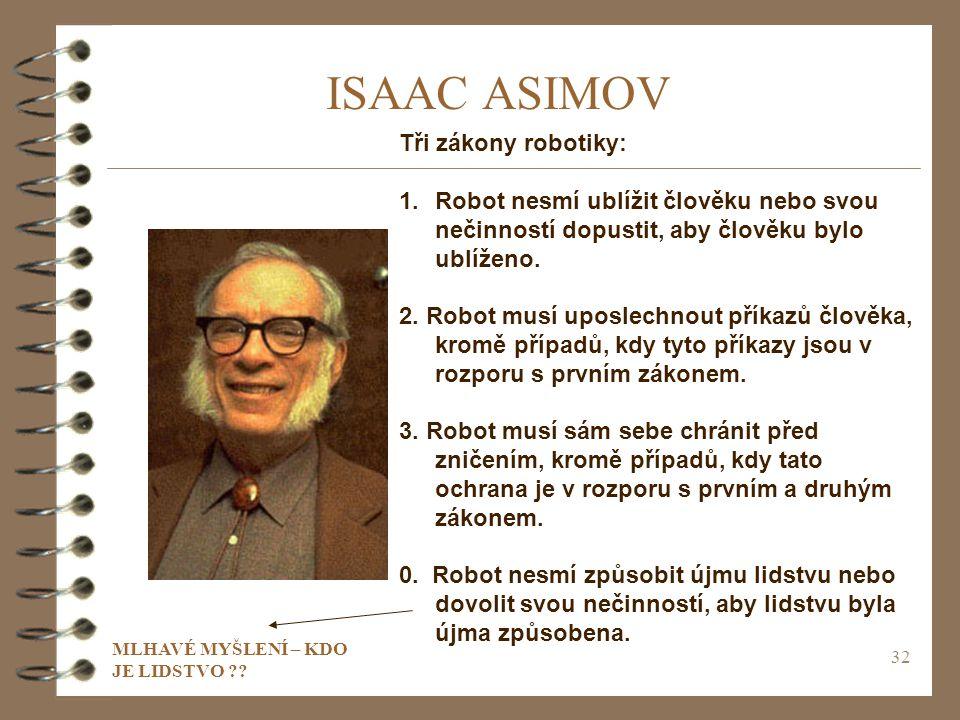 32 ISAAC ASIMOV Tři zákony robotiky: 1.Robot nesmí ublížit člověku nebo svou nečinností dopustit, aby člověku bylo ublíženo.