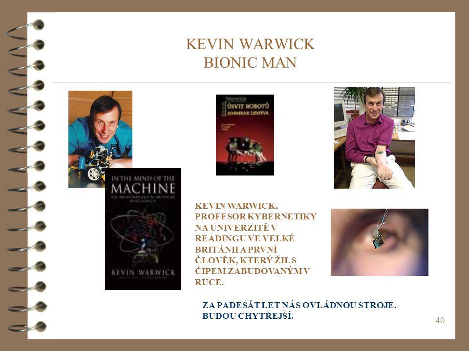 40 KEVIN WARWICK BIONIC MAN KEVIN WARWICK, PROFESOR KYBERNETIKY NA UNIVERZITĚ V READINGU VE VELKÉ BRITÁNII A PRVNÍ ČLOVĚK, KTERÝ ŽIL S ČIPEM ZABUDOVANÝM V RUCE.