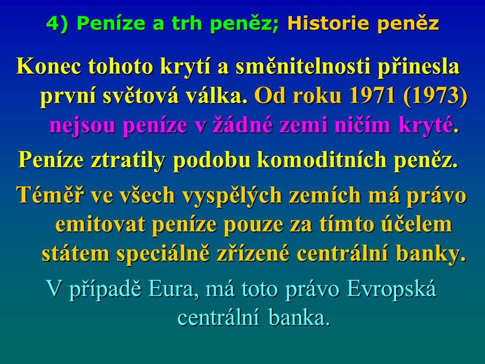 4) Peníze a trh peněz; Historie peněz Konec tohoto krytí a směnitelnosti přinesla první světová válka. Od roku 1971 (1973) nejsou peníze v žádné zemi