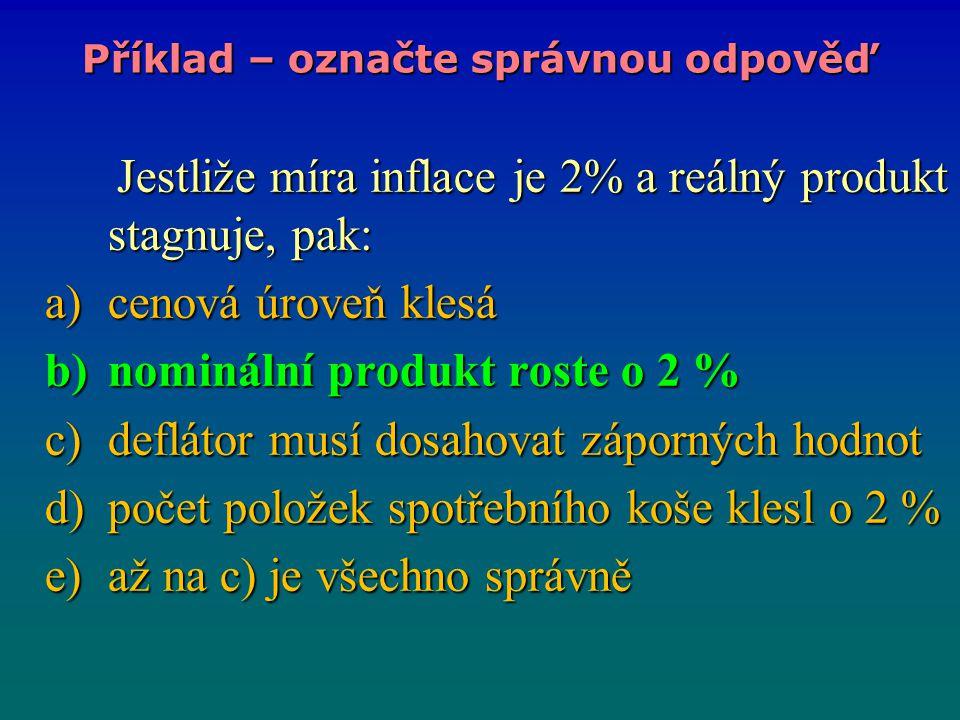 Jestliže míra inflace je 2% a reálný produkt stagnuje, pak: Jestliže míra inflace je 2% a reálný produkt stagnuje, pak: a)cenová úroveň klesá b)nominá